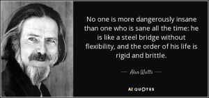 quote-no-one-is-more-dangerously-insane-than-one-who-is-sane-all-the-time-he-is-like-a-steel-alan-watts-47-80-69